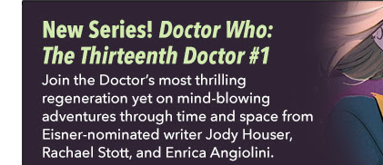 New Series! Doctor Who: The Thirteenth Doctor #1 Join the Doctor's most thrilling regeneration yet on mind-blowing adventures through time and space from Eisner-nominated writer Jody Houser, Rachael Stott, and Enrica Angiolini.
