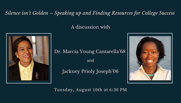 Silence isn't Golden – Speaking up and Finding Resources for College Success, a discussion with Dr. Marcia Young Cantarella '68 and Jackney Prioly Joseph '06 (Tuesday, August 10th at 6:30 PM)