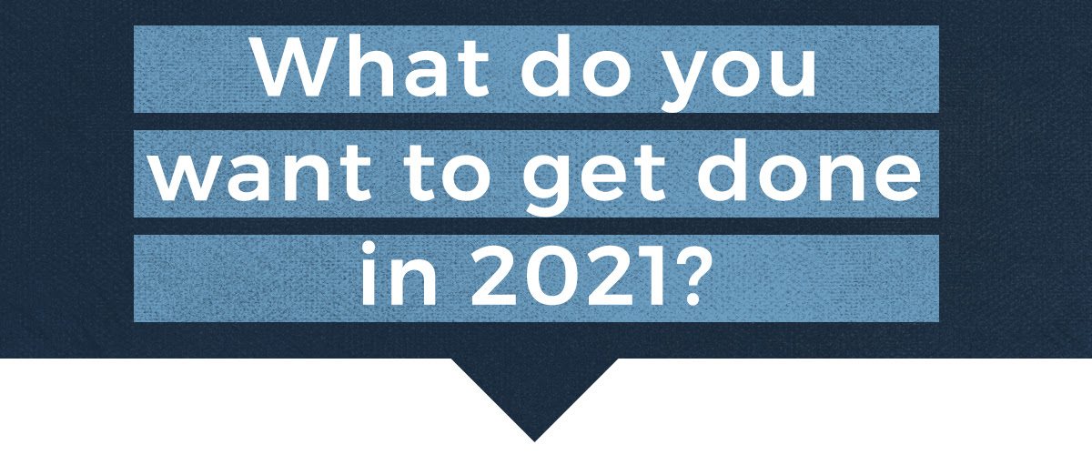 What do you want to get done in 2021?