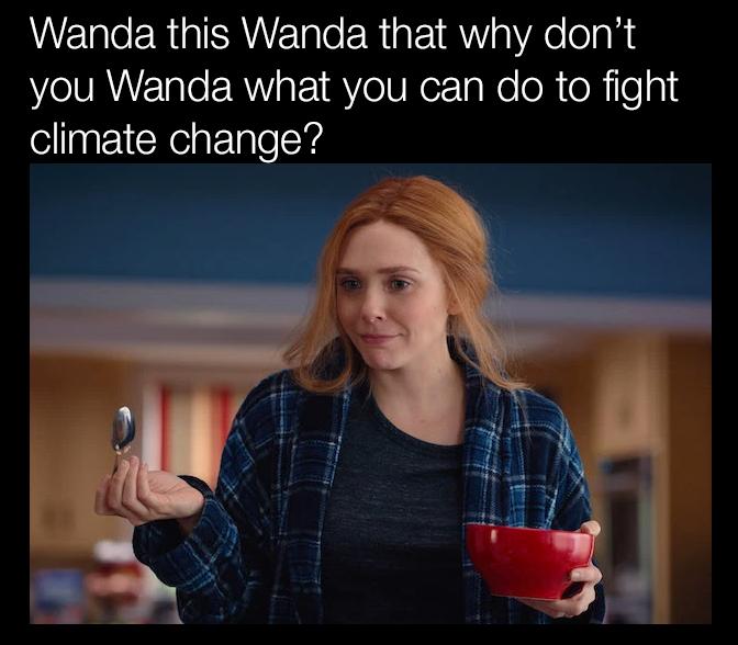 Wanda this, Wanda that why don't you Wanda what you can do to fight climate change?