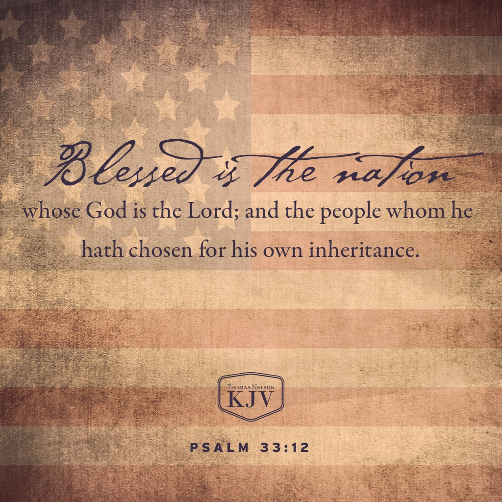 12 Blessed is the nation whose God is the Lord; and the people whom he hath chosen for his own inheritance. Psalm 33:12