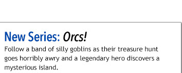 New Series: Orcs! Follow a band of silly goblins as their treasure hunt goes horribly awry and a legendary hero discovers a mysterious island.