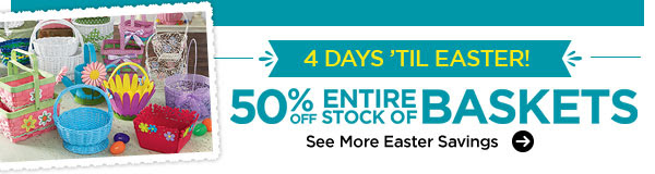 4 DAYS 'TIL EASTER! 50% OFF ENTIRE STOCK OF BASKETS. See More Easter Savings