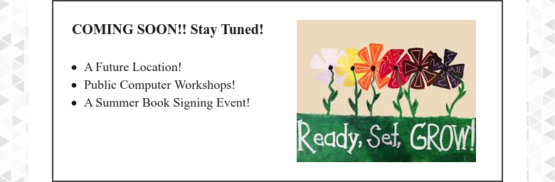 COMING SOON!! Stay Tuned! A Future Location!Public Computer Workshops!A Summer Book Signing Event!