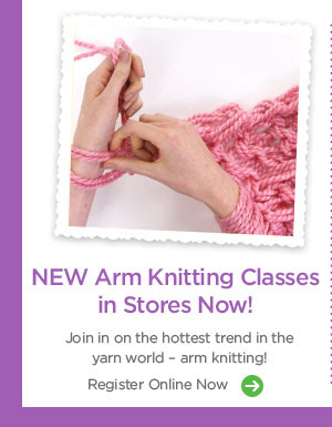 NEW Arm Knitting Classes in Stores Now! Join in on the hottest trend in the yarn world - arm knitting! Register Online Now