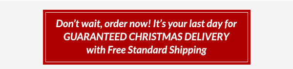 Don't wait, order now! It's your last day for GUARANTEED CHRISTMAS DELIVERY with Free Standard Shipping