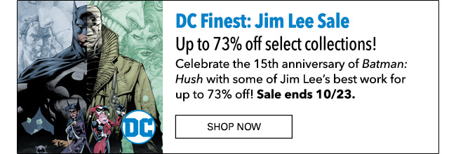 DC Finest: Jim Lee Sale Up to 73% off select collections! Celebrate the 15th anniversary of *Batman: Hush* with some of Jim Lee's best work for up to 73% off! Sale ends 10/23. Shop Now