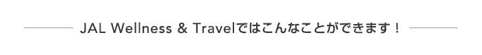 JAL Wellness & Travelではこんなことができます!