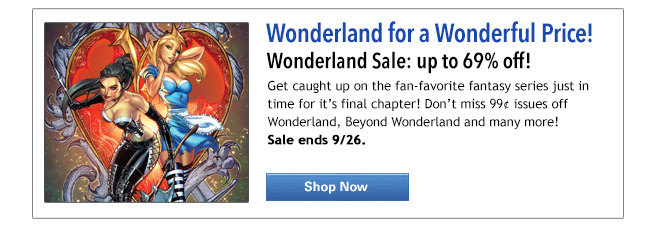 Wonderland for a Wonderful Price! Wonderland Sale: up to 66% off! Get caught up on the fan-favorite fantasy series just in time for it's final chapter! Don't miss 99¢ issues off Wonderland, Beyond Wonderland and many more!  Sale ends 9/22. Shop Now