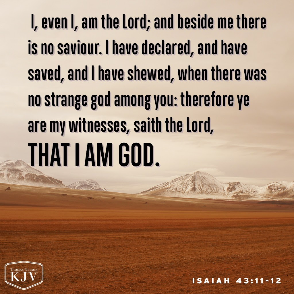11 I, even I, am the Lord; and beside me there is no saviour. 12 I have declared, and have saved, and I have shewed, when there was no strange god among you: therefore ye are my witnesses, saith the Lord, that I am God. Isaiah 43:11-12