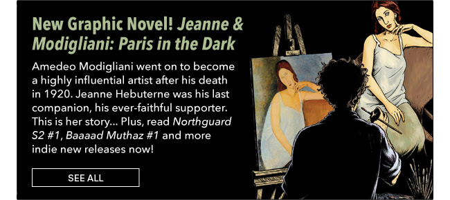 New Graphic Novel! Jeanne & Modigliani: Paris in the Dark Amedeo Modigliani went on to become a highly influential artist after his death in 1920. Jeanne Hebuterne was his last companion, his ever-faithful supporter. This is her story… Plus, read *Northguard S2 #1*, *Baaaad Muthaz #1* and more indie new releases now! See All