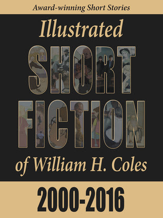 Illustrated Short Fiction of William H. Coles 2000-2016 by William H. Coles
