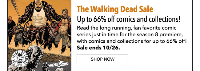 The Walking Dead Sale Up to 66% off comics and collections! Read the long running, fan favorite comic series from Robert Kirkman, Tony Moore, and Charlie Adlard, just in time for the season 8 premiere, with comics and collections for up to 66% off! Sale ends 10/26. Shop Now