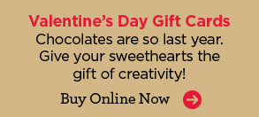 Valentine's Day Gift Cards - Chocolates are so last year. Give your sweethearts the gift of creativity! Buy Online Now