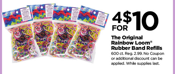 4 FOR $10 The Original Rainbow Loom® Rubber Band Refills. 600 ct. Reg. 2.99. No Coupon or additional discount can be applied. While supplies last.