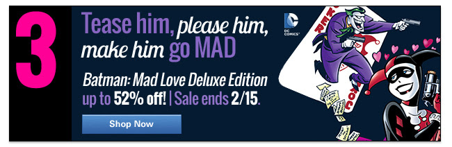 3. Tease him, please him, make him go MAD Batman: Mad Love Deluxe edition up to 52% off! | Sale ends 2/15. SHOP NOW