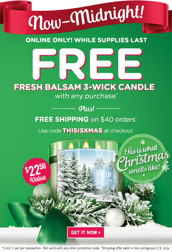 It's beginning to look a lot like Christmas... Final Hours! Online Only! Free fresh balsam 3-wick candle with any purchase. Plus! Free Shipping on $40 orders. Use code: THISISXMAS at checkout - get it now. Limit 1 per transaction. Shipping offer valid in the contiguous U.S. only