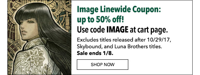 Image Linewide Coupon: up to 50% off! Use code **IMAGE** at cart page. Excludes titles released after 10/29/17, Skybound, and Luna Brothers titles. Sale ends 1/8. SHOP NOW