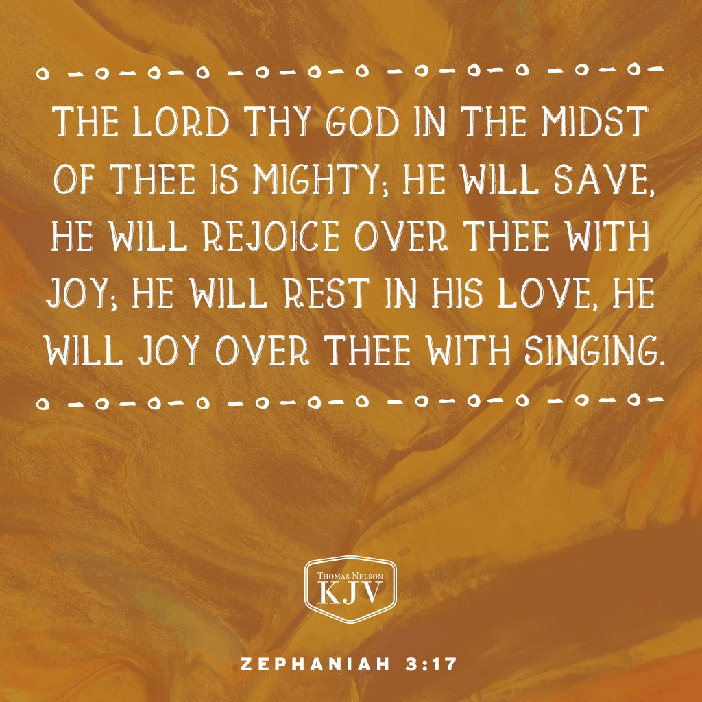 17 The Lord thy God in the midst of thee is mighty; he will save, he will rejoice over thee with joy; he will rest in his love, he will joy over thee with singing. Zephaniah 3:17