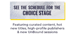 See the schedule for the Choice Stage Featuring curated content, hot new titles, high-profile publishers & new UnBound sessions
