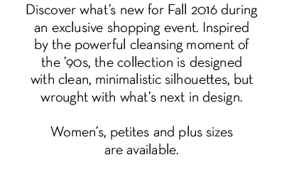Discover what's new for Fall 2016 during an exclusive shopping event. Inspired by the powerful cleansing moment of '90s, the collection is designed with clean, minimalistic silhouettes, but wrought with what's next in design. Women's petites and plus sizes are available.