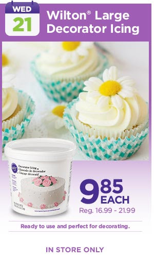 WED: 21 - Wilton® Large Decorator Icing 9.85 EACH, Reg. 16.99 - 21.99. Ready to use and perfect for decorating. IN STORE ONLY