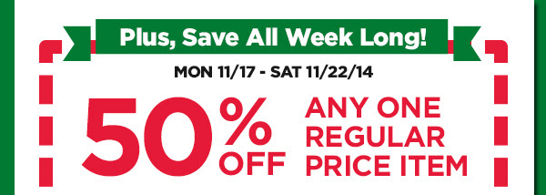Plus, Save All week Long! 50% OFF ANY ONE REGULAR PRICE ITEM