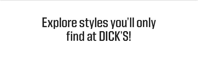 Explore styles that you'll only find at DICK'S.