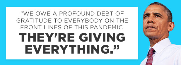 We owe a profound debt of gratitude to everybody on the front lines of this pandemic. They're giving everything. -Obama