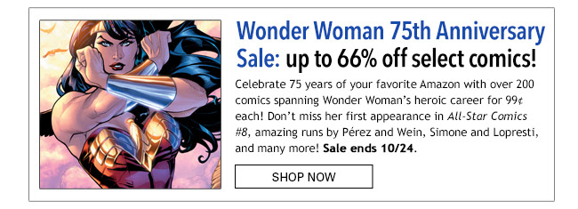Wonder Woman 75th Anniversary Sale: up to 66% off! Celebrate 75 years of your favorite Amazon with over 200 comics spanning Wonder Woman's heroic career for 99¢ each! Don't miss her first appearance in All-Star Comics #8, amazing runs by Pérez and Wein, Simone and Lopresti, and many more! Sale ends 10/24.  Shop Now