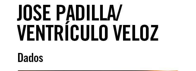 Jose Padilla / Ventrículo Veloz. Dados