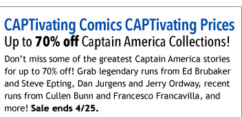 CAPTivating Comics CAPTivating Prices Up to 70% off Captain America Collections! Don't miss some of the greatest Captain America stories for up to 70% off! Grab legendary runs from Ed Brubaker and Steve Epting, Dan Jurgens and Jerry Ordway, recent runs from Cullen Bunn and Francesco Francavilla, and more! Sale ends 4/25.