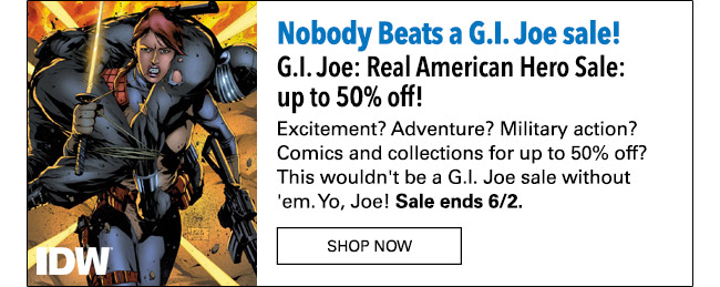 GI Joe: Real American Hero Sale: up to 50% off! Excitement? Adventure? Military action? comics and collections for up to 50% off? This wouldn't be a G.I. Joe sale without 'em. Yo Joe! Sale ends 6/2.
