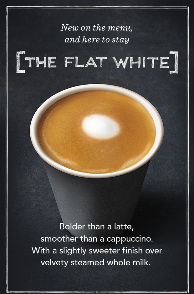 New on the menu, and here to stay. The Flat White. Bolder than a latte, smoother than a cappuccino. With a slightly sweeter finish over velvety steamed whole milk.