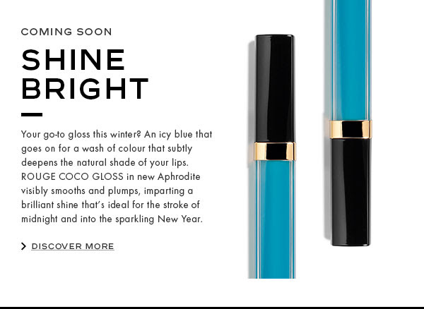 COMING SOON: SHINE BRIGHT. Your go-to gloss this winter? An icy blue that goes on for a wash of colour that subtly deepens the natural shade of your lips. ROUGE COCO GLOSS in new Aphrodite visibly smooths and plumps, imparting a brilliant shine that's ideal for the stroke of midnight and into the sparkling New Year.