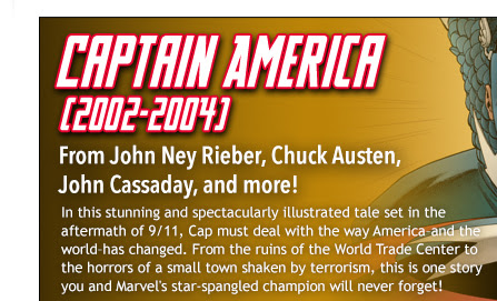 Captain America (2002-2004 From John Ney Rieber, Chuck Austen,  John Cassaday, and more!                                          In this stunning and spectacularly illustrated tale set in the aftermath of 9/11, Cap must deal with the way America–and the world–has changed. From the ruins of the World Trade Center to the horrors of a small town shaken by terrorism, this is one story you and Marvel's star-spangled champion will never forget!