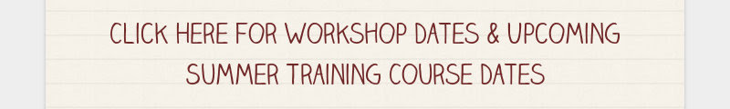 Click Here for Workshop Dates & Upcoming Summer Training Course Dates