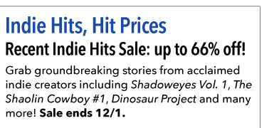 Indie Hits, Hit Prices  Recent Indie Hits Sale: up to 66% off! Grab groundbreaking stories from acclaimed indie creators including *Shadoweyes Vol. 1*, *The Shaolin Cowboy #1*, * Dinosaur Project* and many more! Sale ends 12/1.
