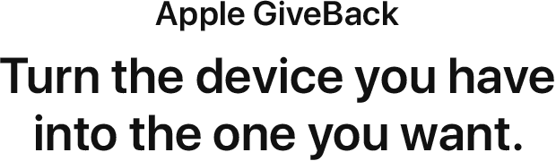 Apple GiveBack. Turn the device you have into the the one you want.