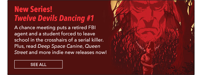 New Series! Twelve Devils Dancing #1 A chance meeting puts a retired FBI agent and a student forced to leave school in the crosshairs of a serial killer. Plus, read *Deep Space Canine*, *Queen Street* and more indie new releases now! See All