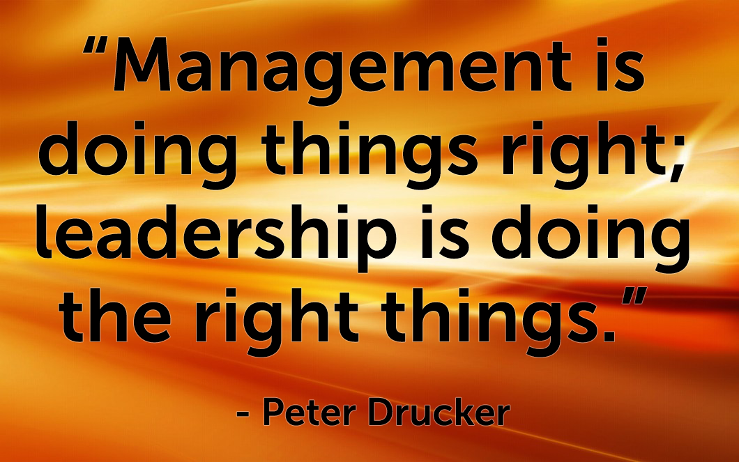 Quote from Peter Drucker - Management is doing things right; leadership is doing the right things