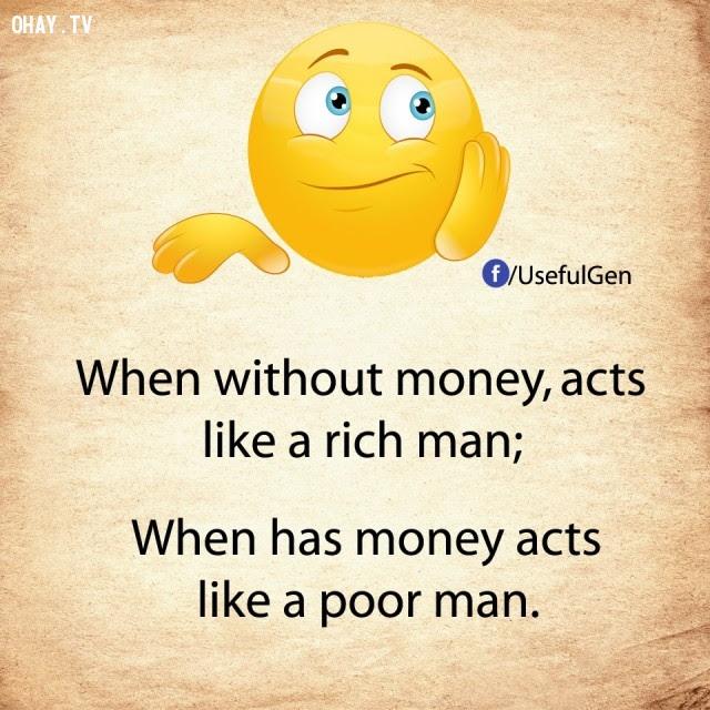 6. Khi không tiền, cư xử như người giàu có.                        Khi có tiền, cư xử như người nghèo khó.,nghịch                        lý cuộc sống,khi không tiền,khi có tiền,suy                        ngẫm,câu nói hài,câu nói troll