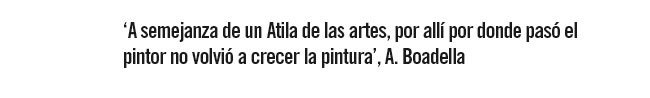 """""""A semejanza de un Atila de las artes, por allí donde pasó el pintor no volvió a crecer la pintura"""" A. Boadella"""
