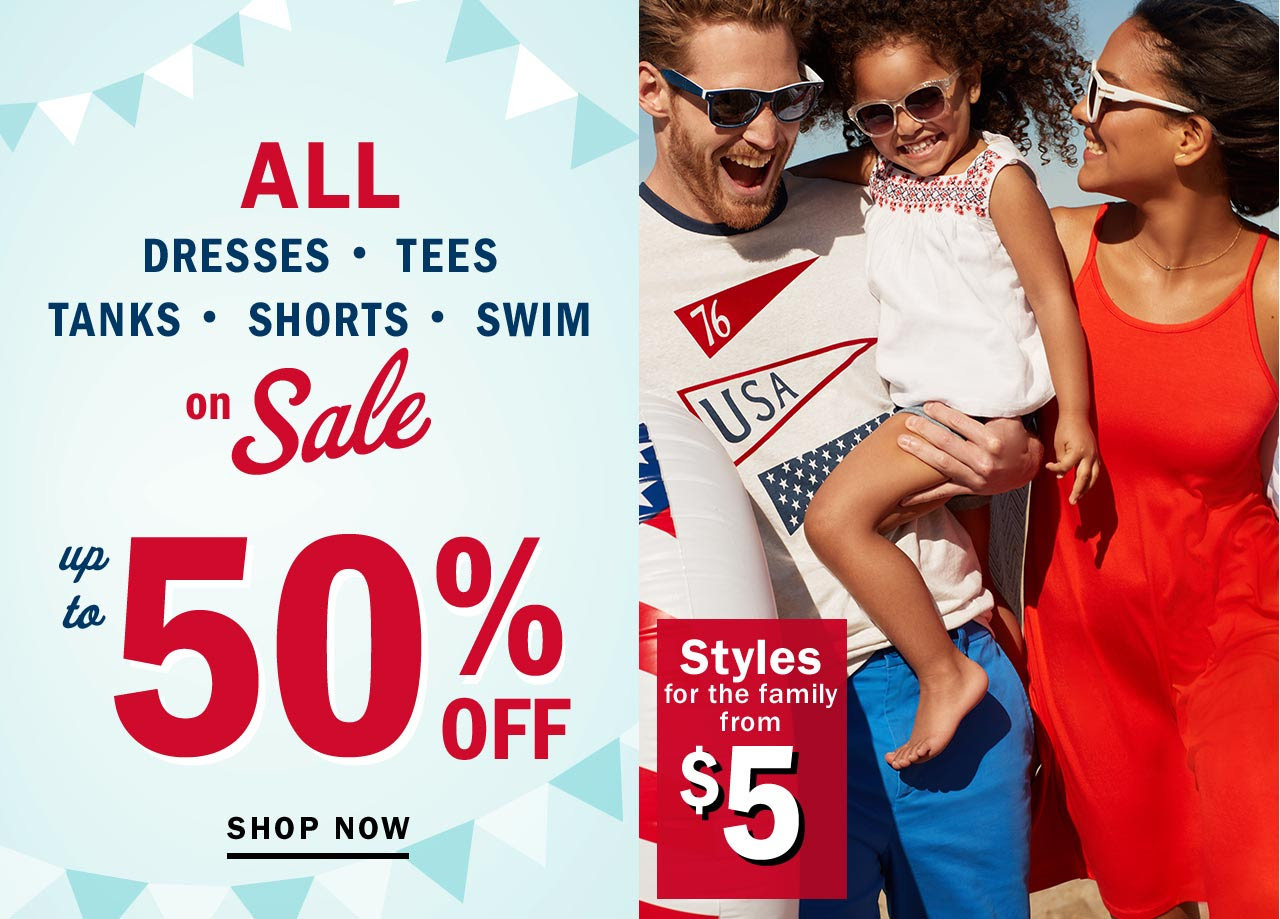 ALL DRESSES, TEES, TANKS, SHORTS, SWIM on sale up to 50% OFF. SHOP NOW. Styles for the family from $5