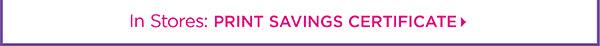 In Stores: PRINT SAVINGS CERTIFICATE
