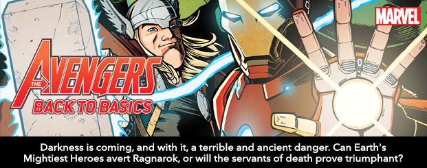 AVENGERS: BACK TO BASICS	1 Darkness is coming, and with it, a terrible and ancient danger. Can Earth's Mightiest Heroes avert Ragnarok, or will the servants of death prove triumphant?