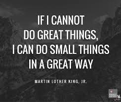 If I can't do great things, I can do small things in a great way