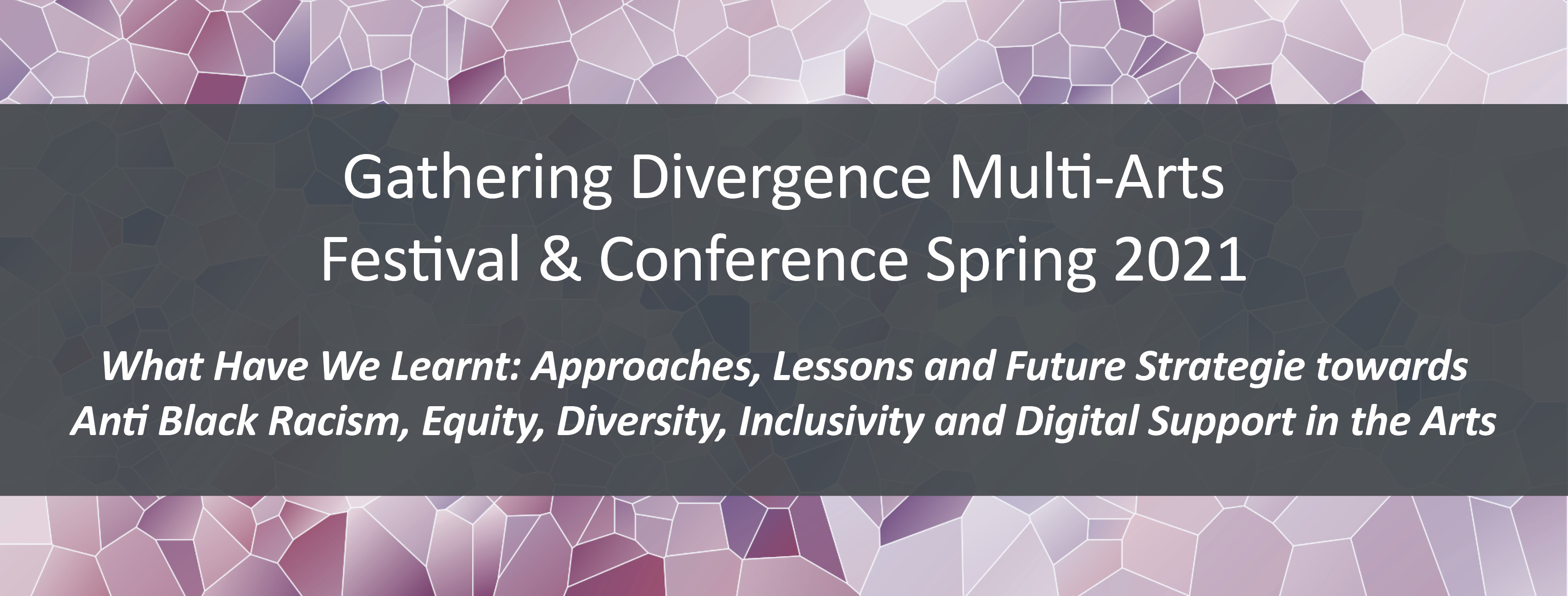 The Gathering Divergence Multi – Arts Festival and Conference |  What Have We Learnt: Approaches, Lessons and Future Strategies towards Anti Black Racism, Equity, Diversity, Inclusivity and Digital Support in the Arts