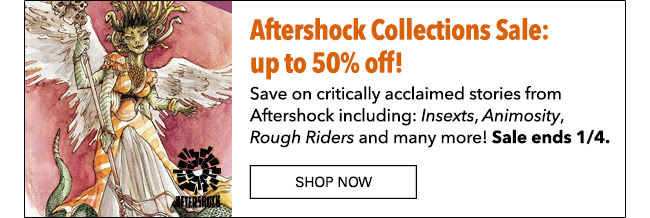 Aftershock Collections Sale up to 50% off! Save on critically acclaimed stories from Aftershock including: *Insexts*, *Animostiy*, *Rough Riders* and many more! Sale ends 1/4. Shop Now