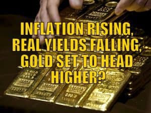 INFLATION RISING, REAL YIELDS FALLING, GOLD SET TO HEAD HIGHER?